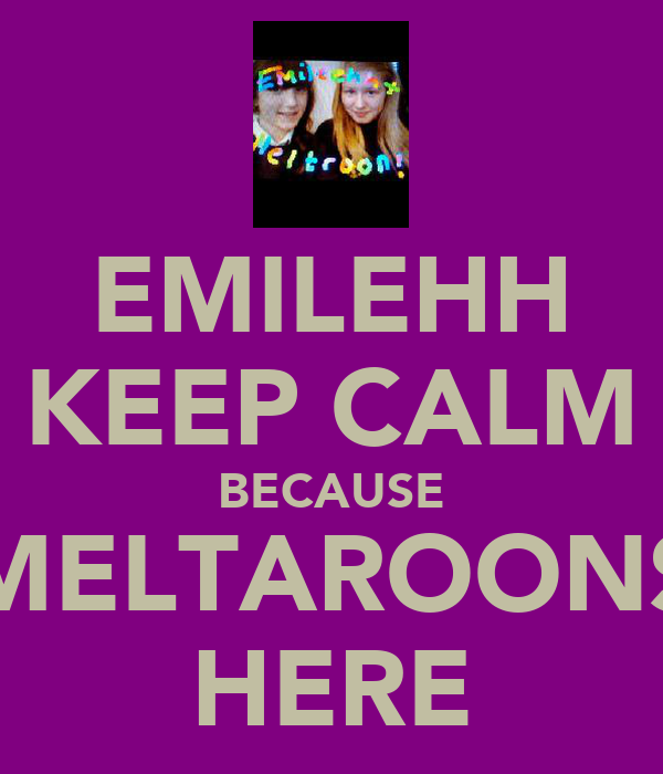 EMILEHH KEEP CALM BECAUSE MELTAROONS HERE