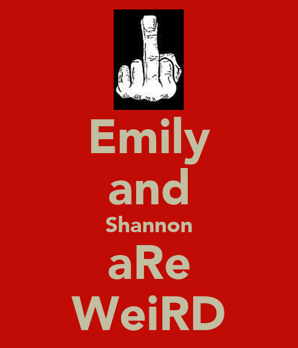 Emily and Shannon aRe WeiRD
