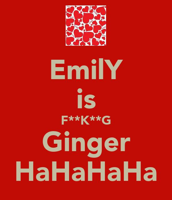 EmilY is F**K**G Ginger HaHaHaHa