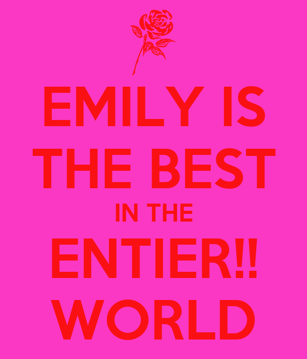 EMILY IS THE BEST IN THE ENTIER!! WORLD
