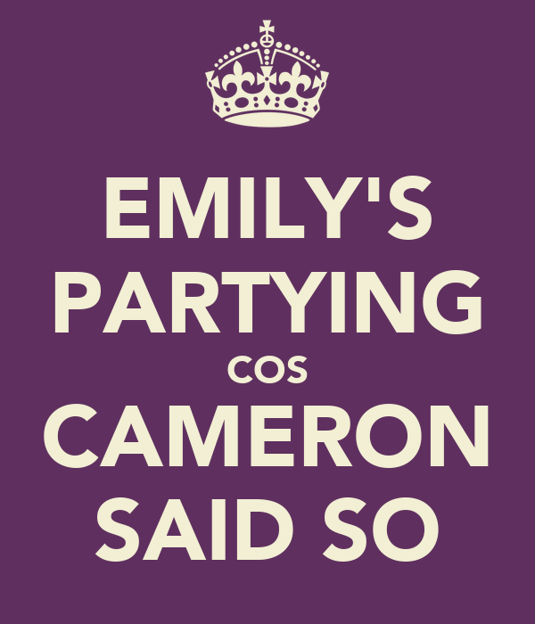EMILY'S PARTYING COS CAMERON SAID SO