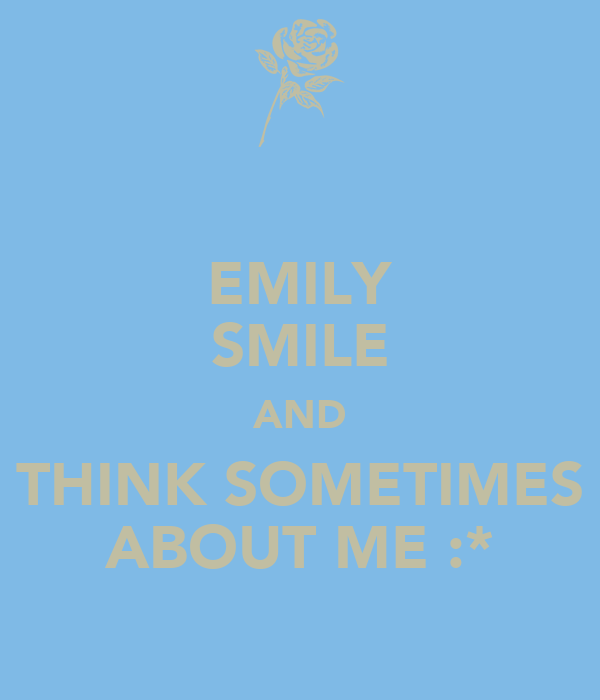 EMILY SMILE AND THINK SOMETIMES ABOUT ME :*