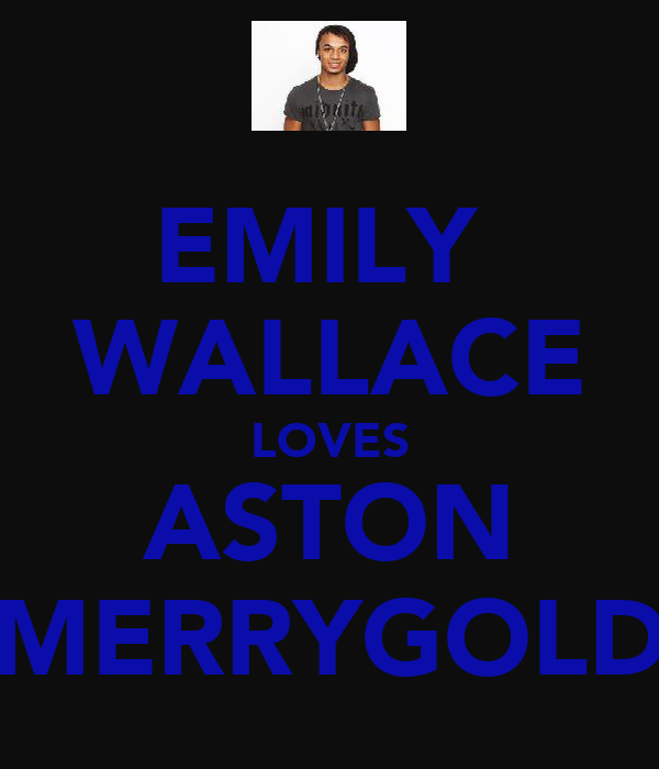 EMILY  WALLACE LOVES ASTON MERRYGOLD