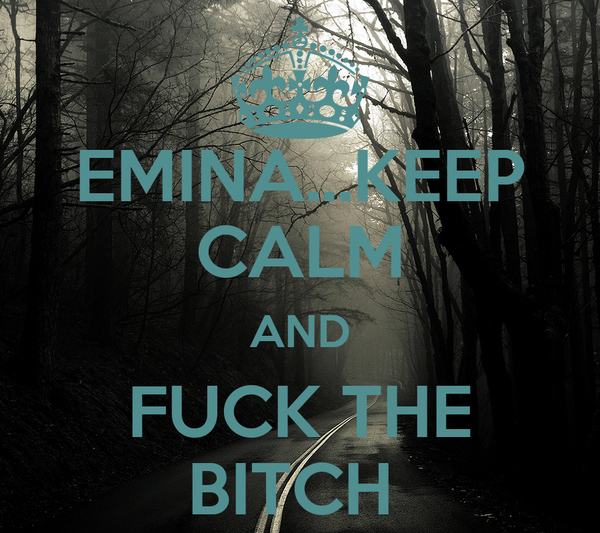 EMINA...KEEP CALM AND FUCK THE BITCH