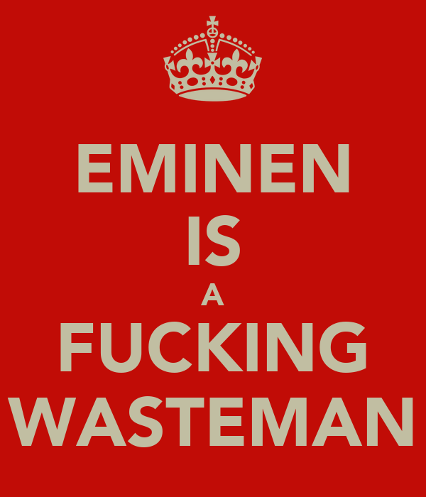 EMINEN IS A FUCKING WASTEMAN