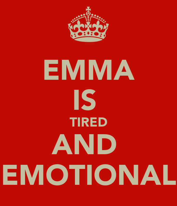 EMMA IS  TIRED AND  EMOTIONAL