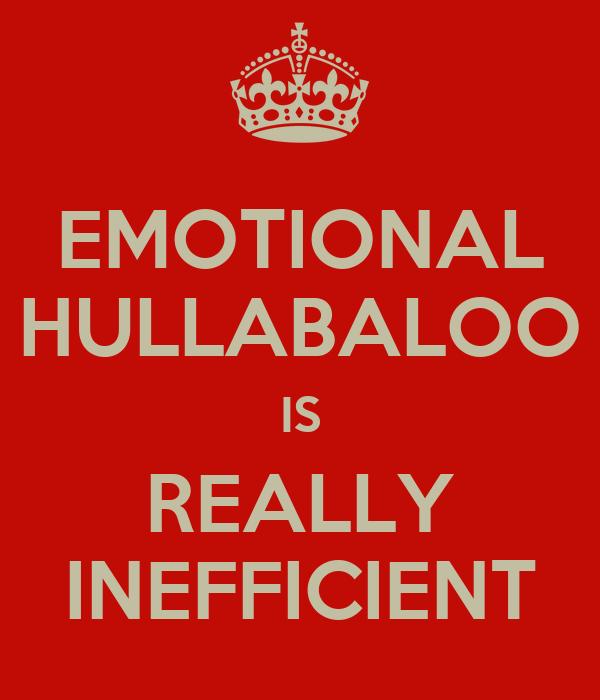 EMOTIONAL HULLABALOO IS REALLY INEFFICIENT