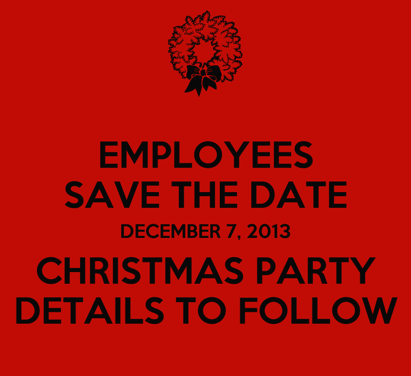 EMPLOYEES SAVE THE DATE DECEMBER 7, 2013 CHRISTMAS PARTY DETAILS TO FOLLOW