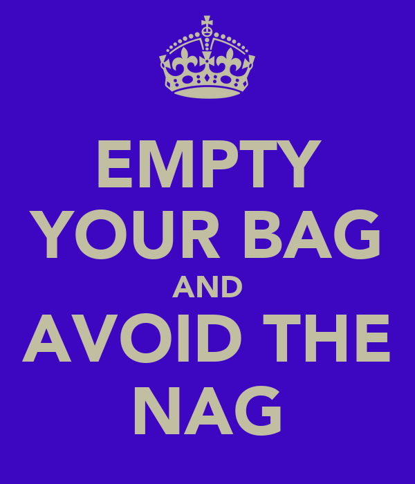 EMPTY YOUR BAG AND AVOID THE NAG