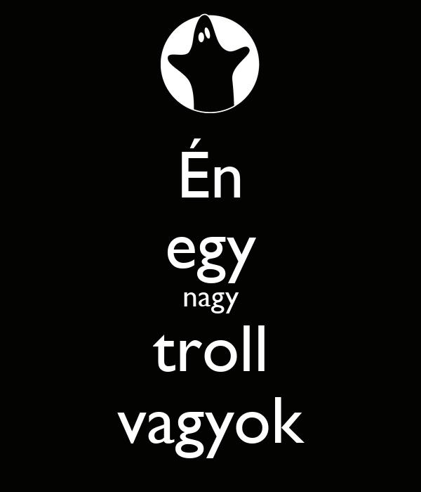 Én egy nagy troll vagyok