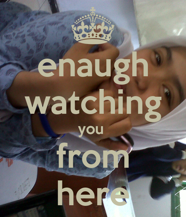 enaugh watching you  from here