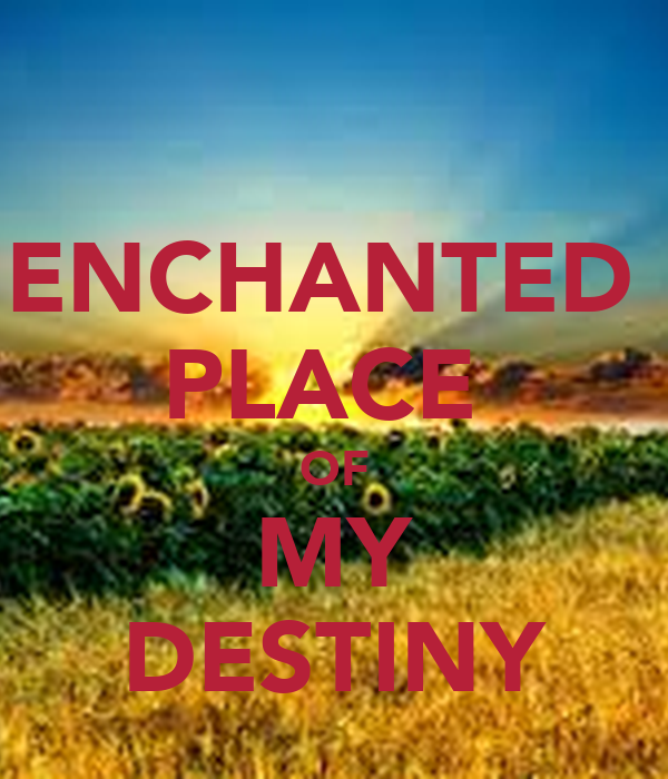 ENCHANTED  PLACE  OF MY DESTINY