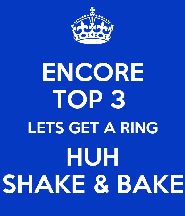 ENCORE TOP 3  LETS GET A RING HUH SHAKE & BAKE