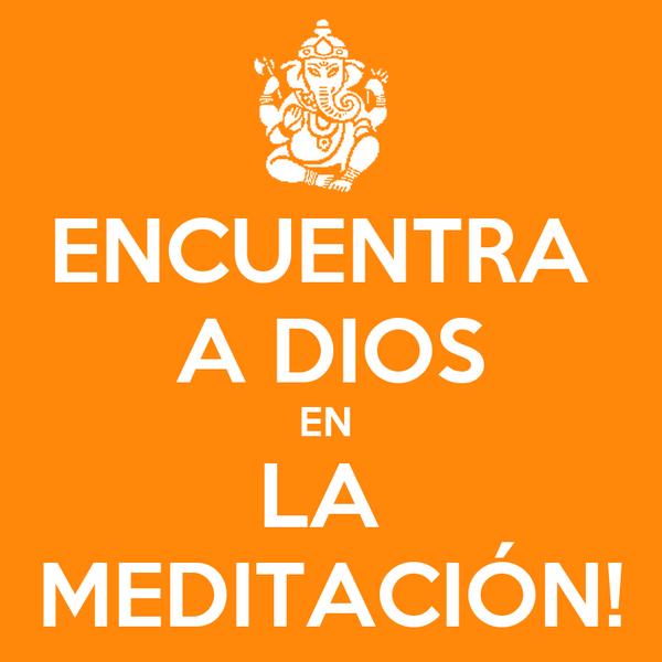 ENCUENTRA  A DIOS EN  LA  MEDITACIÓN!