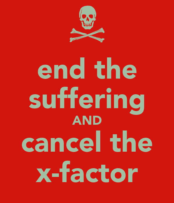 end the suffering AND cancel the x-factor