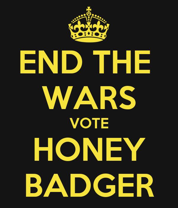END THE  WARS VOTE HONEY BADGER