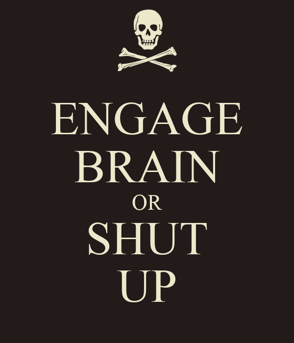 ENGAGE BRAIN OR SHUT UP