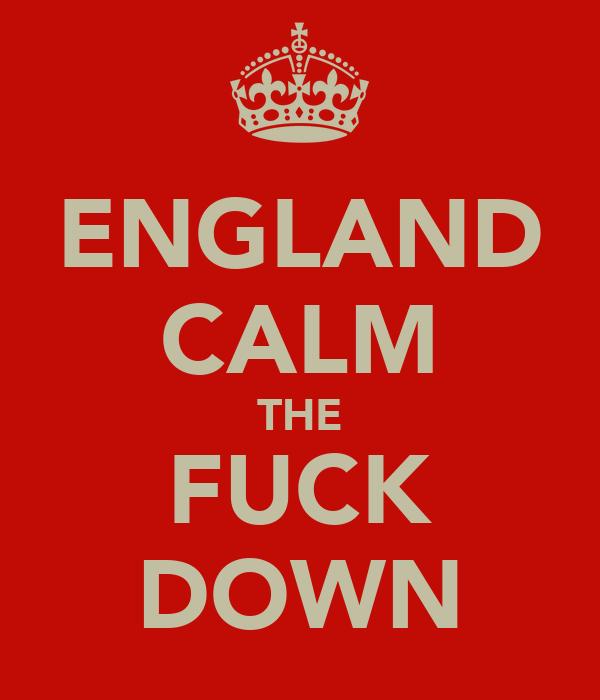 ENGLAND CALM THE FUCK DOWN