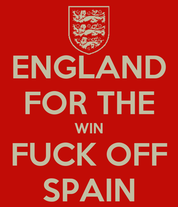ENGLAND FOR THE WIN FUCK OFF SPAIN