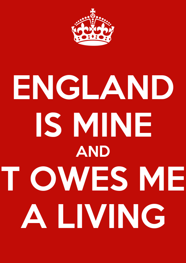 ENGLAND IS MINE AND IT OWES ME  A LIVING