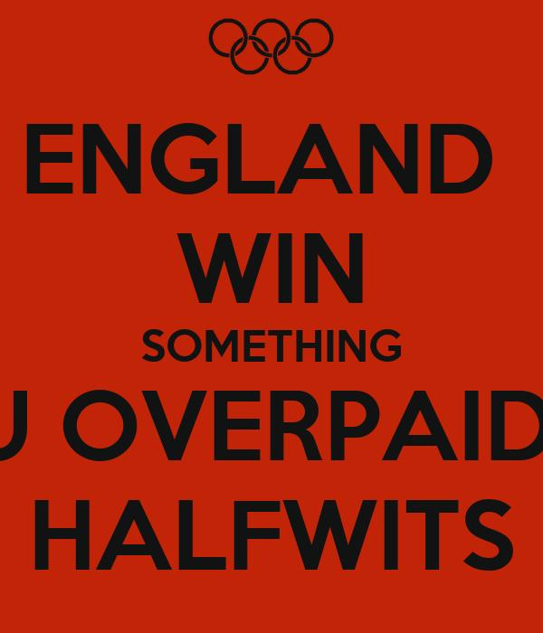 ENGLAND  WIN SOMETHING U OVERPAID  HALFWITS