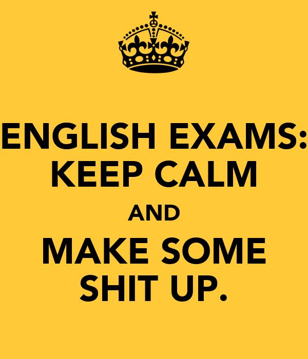 ENGLISH EXAMS: KEEP CALM AND MAKE SOME SHIT UP.