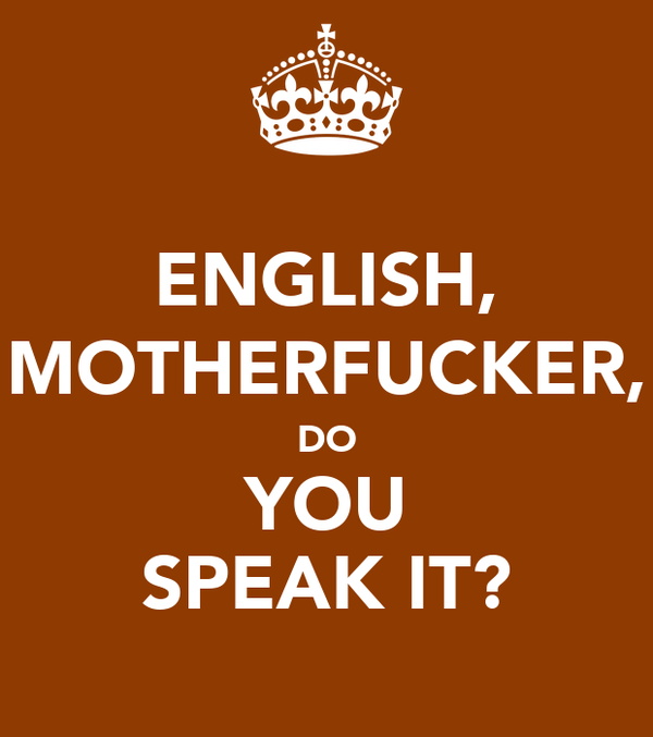ENGLISH, MOTHERFUCKER, DO YOU SPEAK IT?
