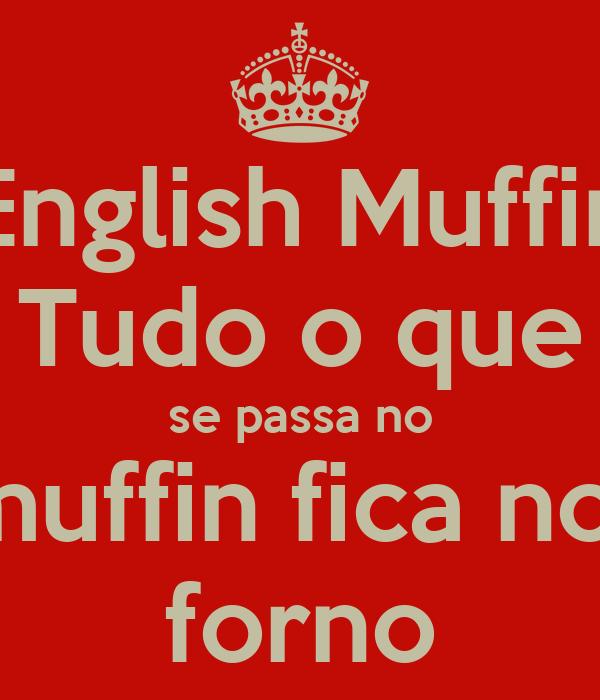 English Muffin Tudo o que se passa no muffin fica no  forno