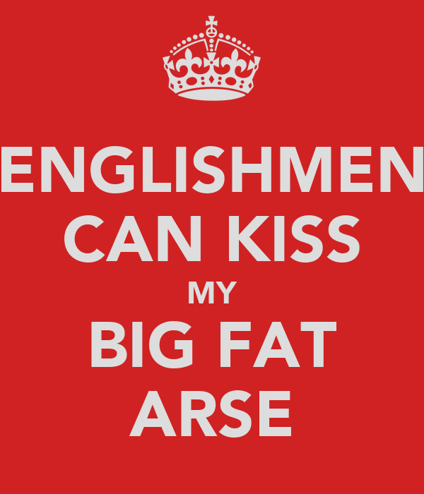 ENGLISHMEN CAN KISS MY BIG FAT ARSE