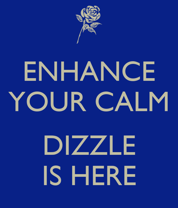 ENHANCE YOUR CALM  DIZZLE IS HERE
