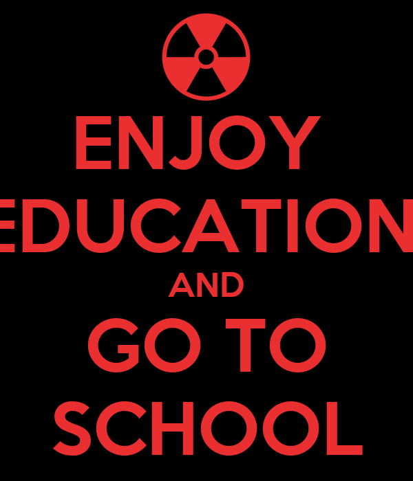ENJOY  EDUCATION  AND GO TO SCHOOL