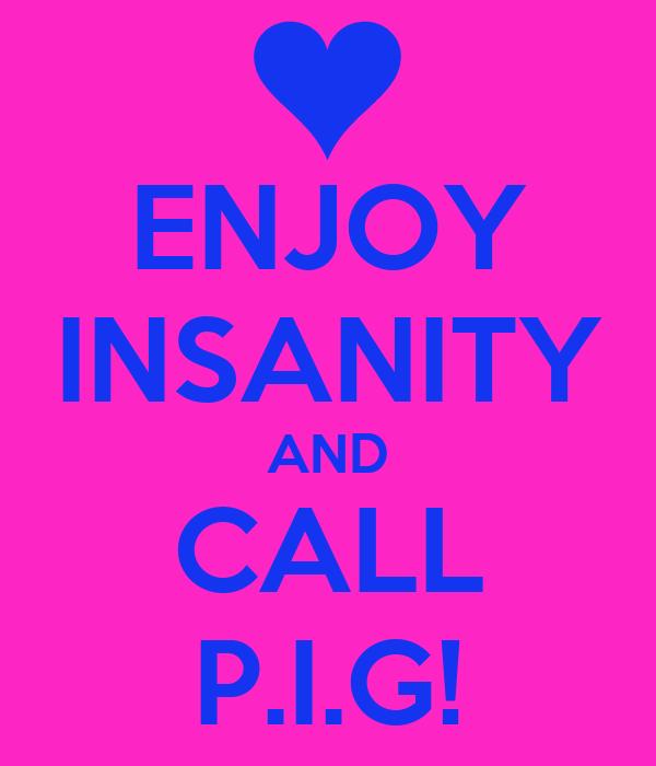 ENJOY INSANITY AND CALL P.I.G!