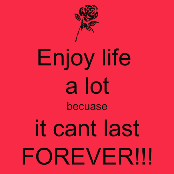 Enjoy life  a lot becuase it cant last FOREVER!!!