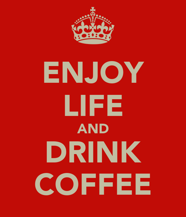 ENJOY LIFE AND DRINK COFFEE