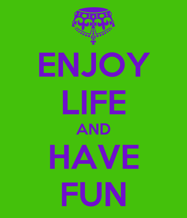 ENJOY LIFE AND HAVE FUN