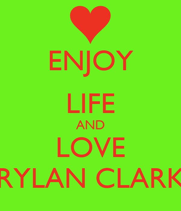 ENJOY LIFE AND LOVE RYLAN CLARK