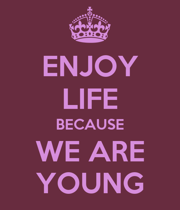 ENJOY LIFE BECAUSE WE ARE YOUNG
