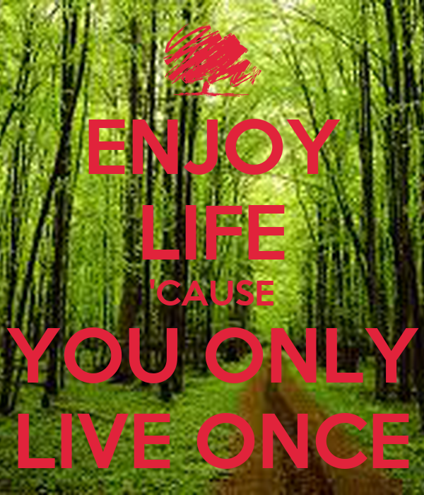 ENJOY LIFE 'CAUSE YOU ONLY LIVE ONCE