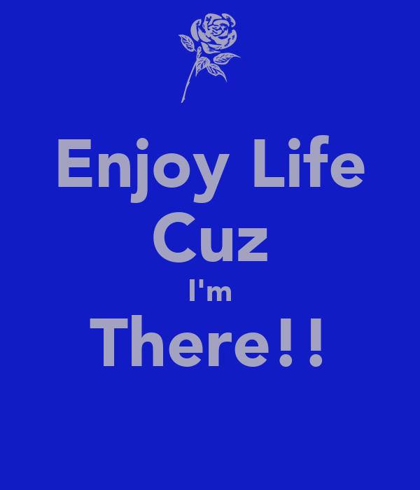 Enjoy Life Cuz I'm There!!