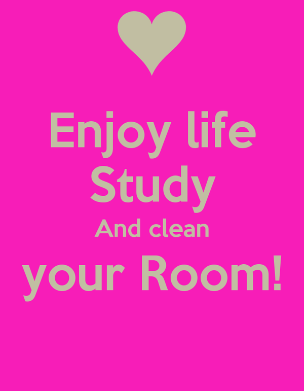 Enjoy life Study And clean your Room!