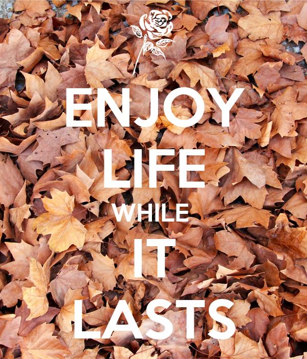ENJOY LIFE WHILE  IT LASTS