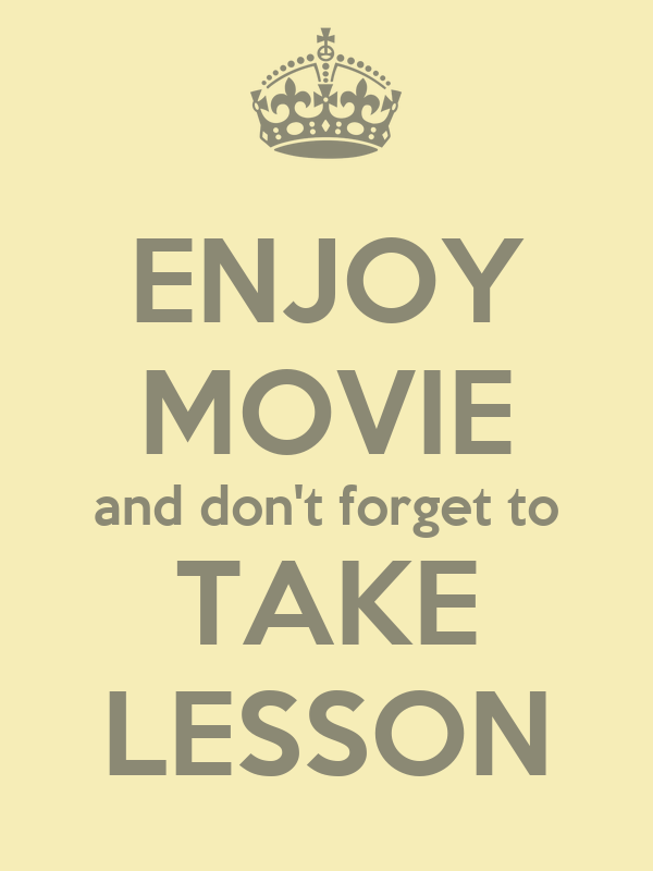 ENJOY MOVIE and don't forget to TAKE LESSON