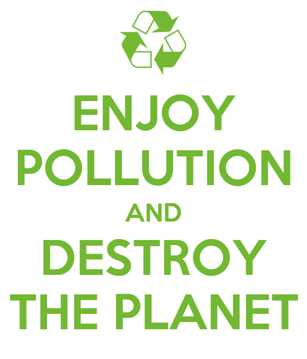 ENJOY POLLUTION AND DESTROY THE PLANET