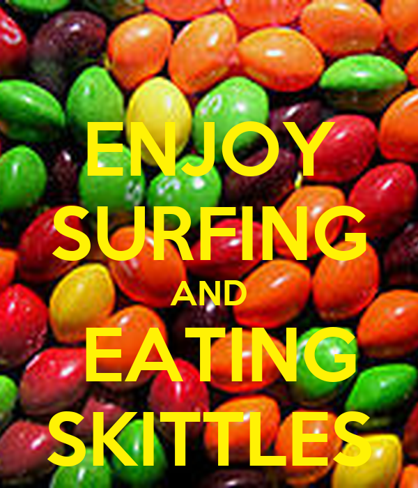 ENJOY SURFING AND  EATING SKITTLES