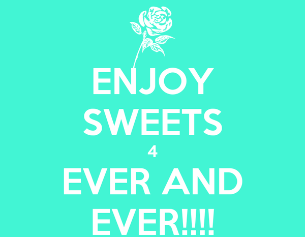ENJOY SWEETS 4 EVER AND EVER!!!!