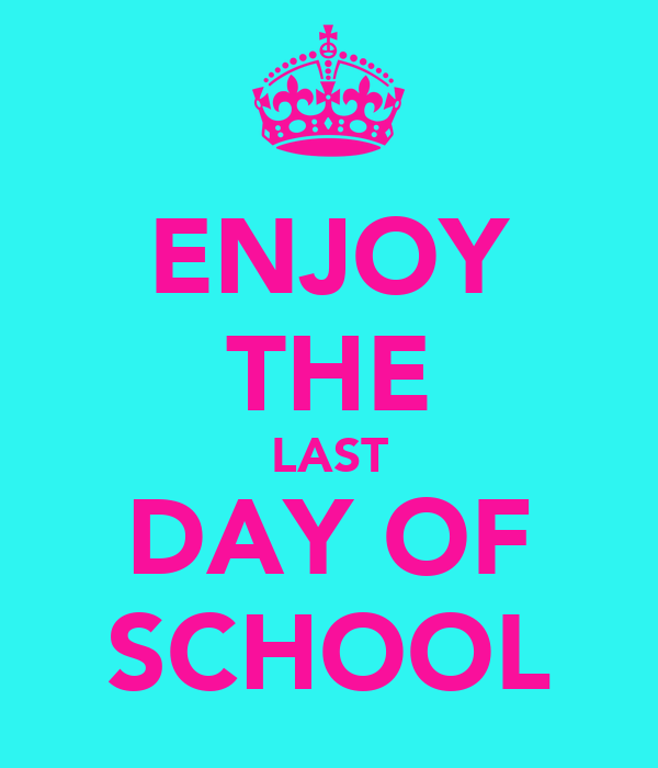 ENJOY THE LAST DAY OF SCHOOL