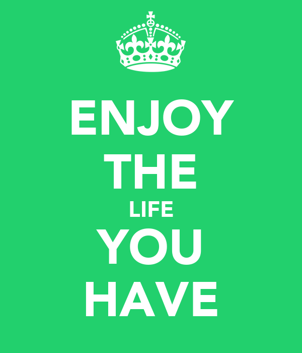ENJOY THE LIFE YOU HAVE