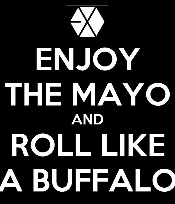 ENJOY THE MAYO AND ROLL LIKE A BUFFALO