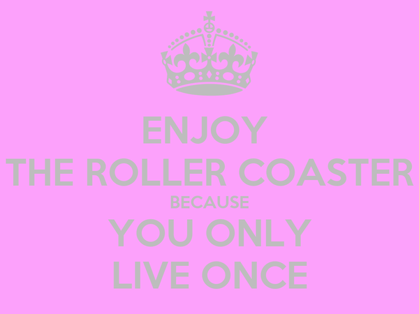 ENJOY  THE ROLLER COASTER BECAUSE YOU ONLY LIVE ONCE