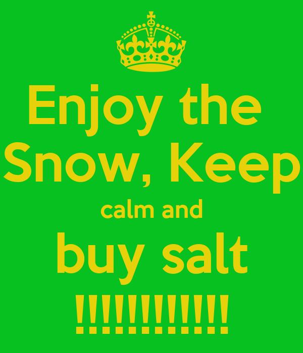 Enjoy the  Snow, Keep calm and buy salt !!!!!!!!!!!!